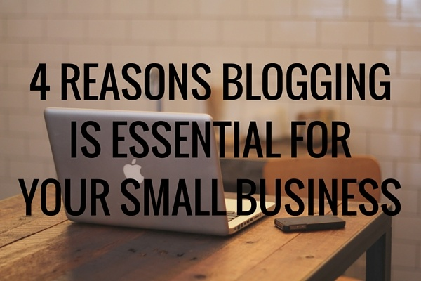 4 reasons blogging is essential for your small business