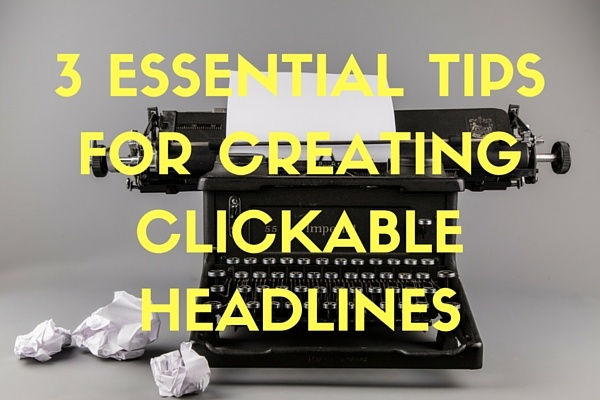 3 essential tips for creating clickable headlines