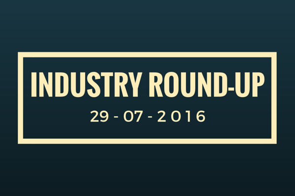 Industry Round-Up 29-07-2016